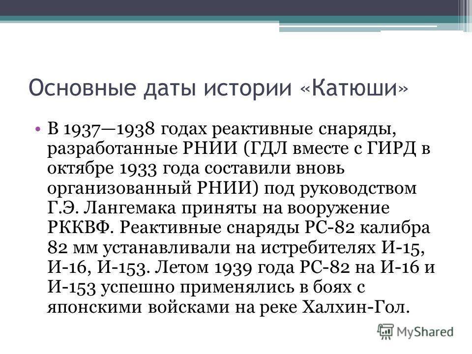 Основные даты истории «Катюши» В 19371938 годах реактивные снаряды, разработанные РНИИ (ГДЛ вместе с ГИРД в октябре 1933 года составили вновь организованный РНИИ) под руководством Г.Э. Лангемака приняты на вооружение РККВФ. Реактивные снаряды РС-82 к