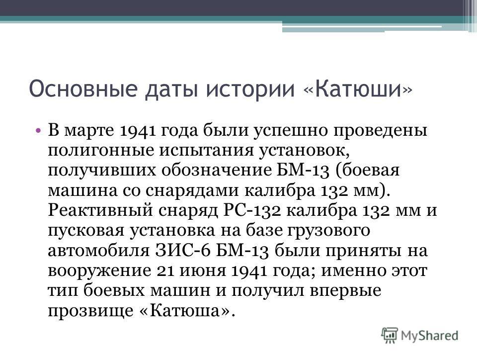 Основные даты истории «Катюши» В марте 1941 года были успешно проведены полигонные испытания установок, получивших обозначение БМ-13 (боевая машина со снарядами калибра 132 мм). Реактивный снаряд РС-132 калибра 132 мм и пусковая установка на базе гру