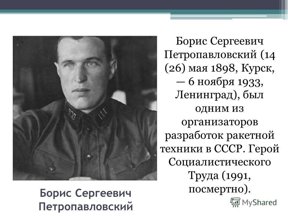 Борис Сергеевич Петропавловский Борис Сергеевич Петропавловский (14 (26) мая 1898, Курск, 6 ноября 1933, Ленинград), был одним из организаторов разработок ракетной техники в СССР. Герой Социалистического Труда (1991, посмертно).