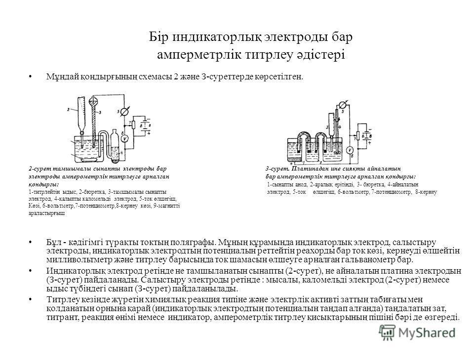 Бір индикаторлық электроды бар амперметрлік титрлеу әдістері Мұндай қондырғының схемасы 2 және З-суреттерде көрсетілген. 2-сурет тамшымалы сынапты электроды бар 3-сурет. Платинадан ине сияқты айналатын электроды амперометрлік титрлеуге арналған бар а