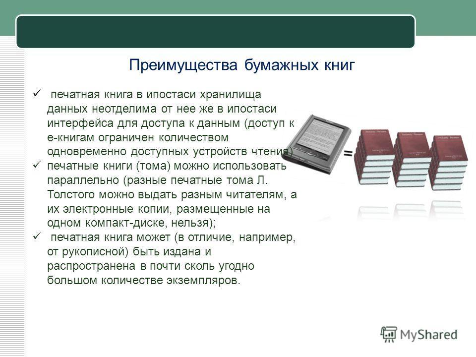 Преимущества бумажных книг печатной книги очень удобен и подходящим. печатная книга в ипостаси хранилища данных неотделима от нее же в ипостаси интерфейса для доступа к данным (доступ к е-книгам ограничен количеством одновременно доступных устройств