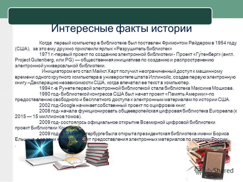 Когда первый компьютер в библиотеке был поставлен Фримонтом Райдером в 1954 году (США), за это ему дружно приклеили ярлык «Разрушитель библиотек» 1971 г.-первый проект по созданию электронной библиотеки - Проект «Гу́тенберг» (англ. Project Gutenberg,