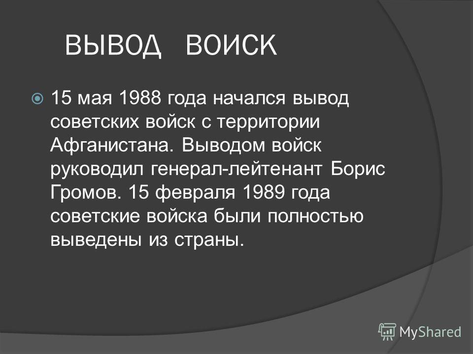 ВЫВОД ВОИСК 15 мая 1988 года начался вывод советских войск с территории Афганистана. Выводом войск руководил генерал лейтенант Борис Громов. 15 февраля 1989 года советские войска были полностью выведены из страны.