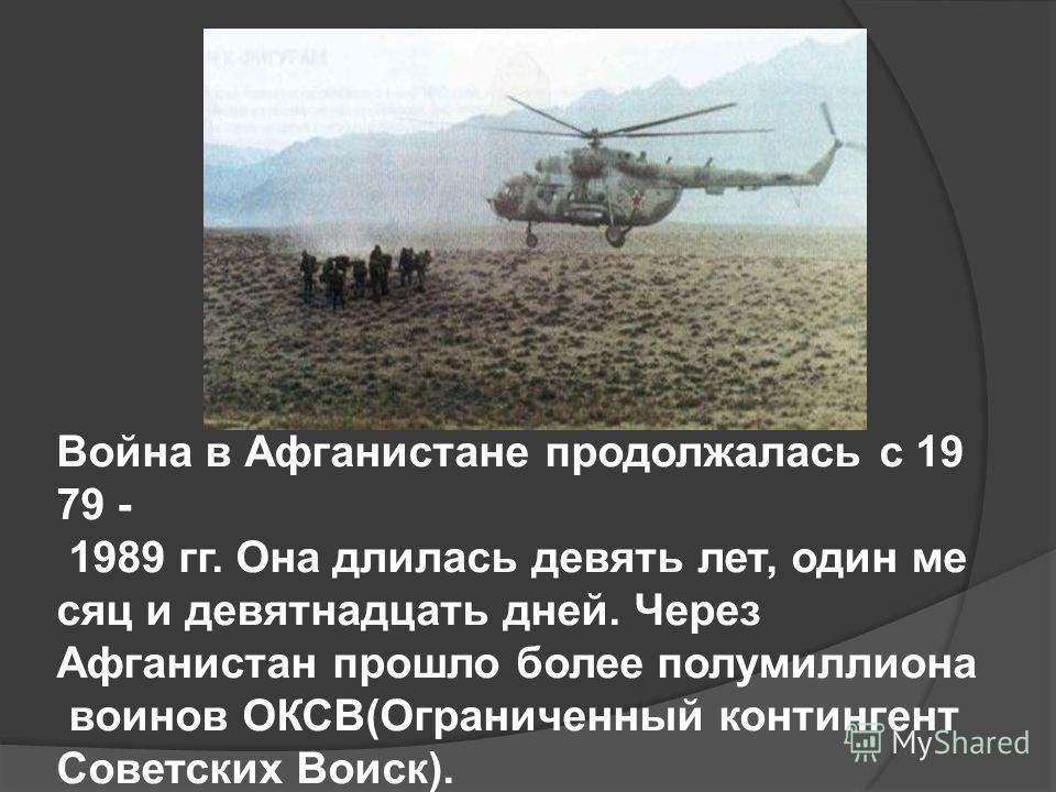 Война в Афганистане продолжалась с 19 79 - 1989 гг. Она длилась девять лет, один ме сяц и девятнадцать дней. Через Афганистан прошло более полумиллиона воинов ОКСВ(Ограниченный контингент Советских Воиск).