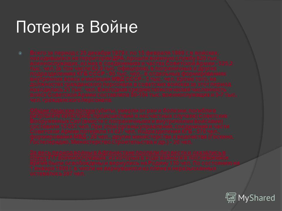 Потери в Войне Всего за период с 25 декабря 1979 г. по 15 февраля 1989 г. в войсках, находившихся на территории ДРА, прошли военную службу 620 тыс. военнослужащих, из них в соединениях и частях Советской Армии - 525,2 тыс. чел. (в том числе 62,9 тыс.