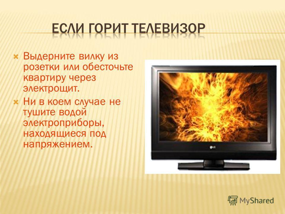Выдерните вилку из розетки или обесточьте квартиру через электрощит. Ни в коем случае не тушите водой электроприборы, находящиеся под напряжением.