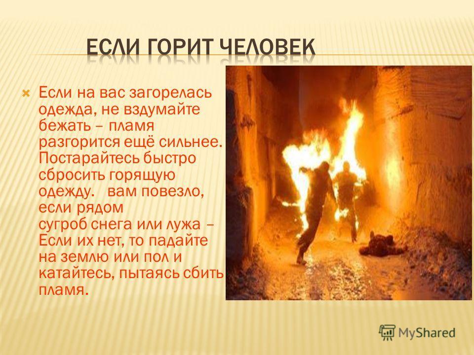Если на вас загорелась одежда, не вздумайте бежать – пламя разгорится ещё сильнее. Постарайтесь быстро сбросить горящую одежду. вам повезло, если рядом сугроб снега или лужа – Если их нет, то падайте на землю или пол и катайтесь, пытаясь сбить пламя.