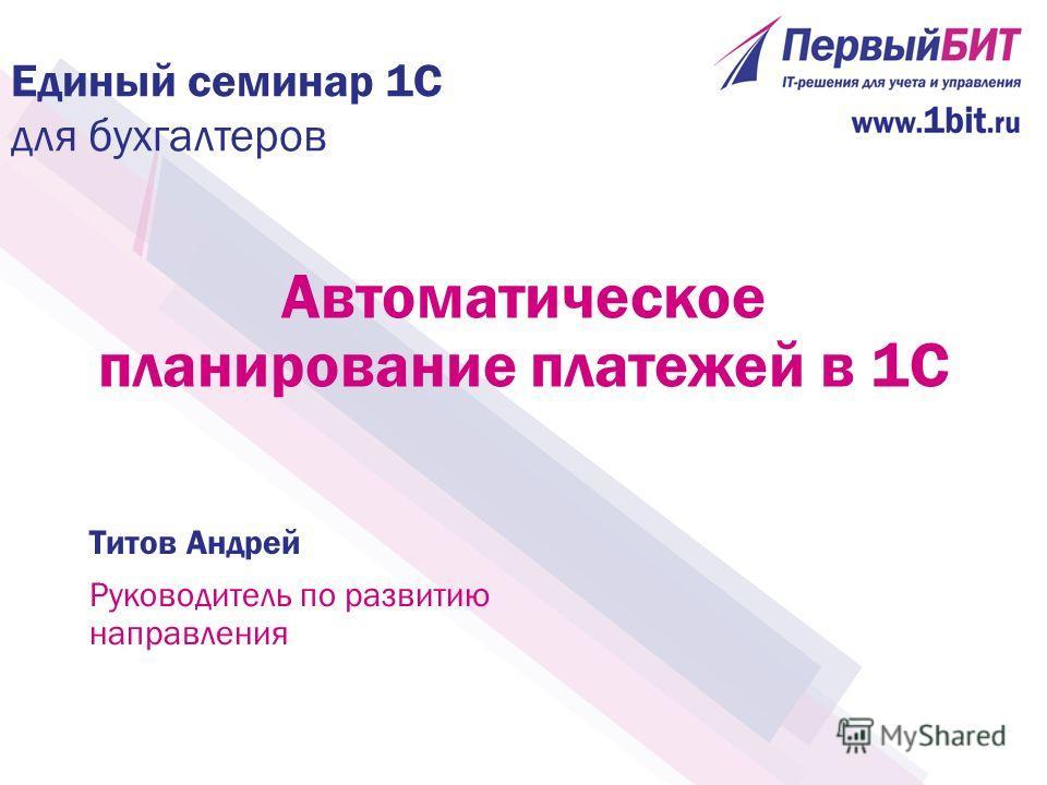 Автоматическое планирование платежей в 1С Титов Андрей Руководитель по развитию направления Единый семинар 1С для бухгалтеров