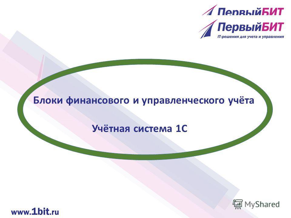 Блоки финансового и управленческого учёта Учётная система 1С