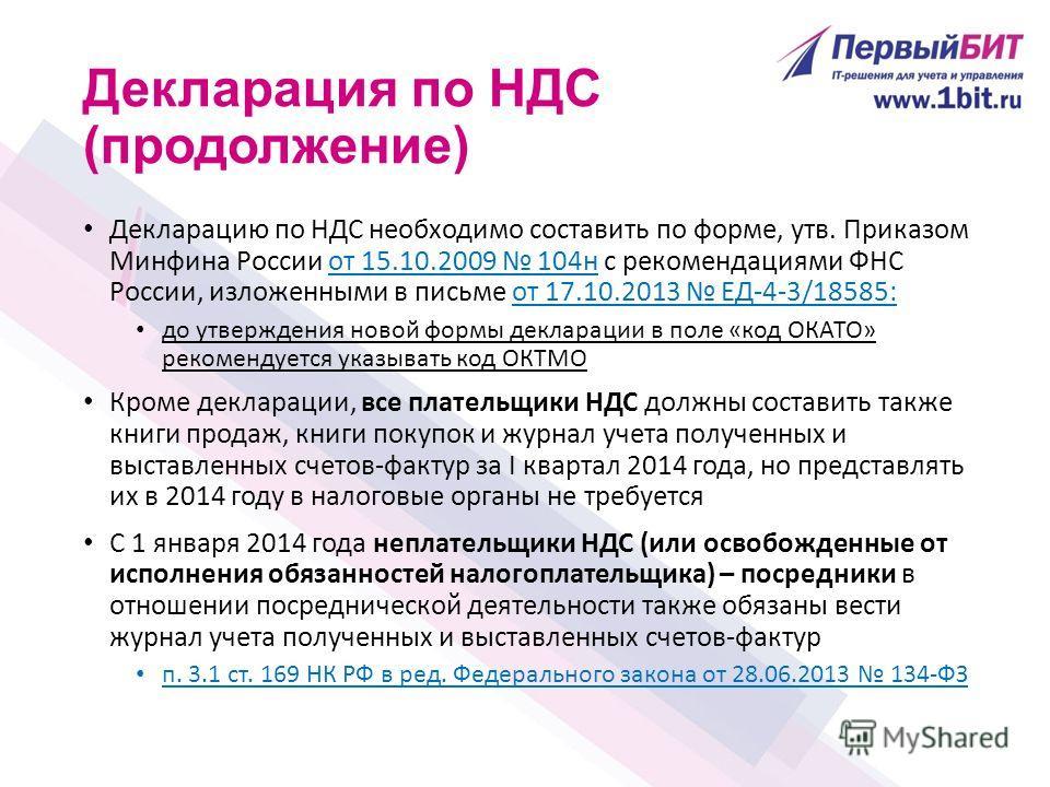 Декларация по НДС (продолжение) Декларацию по НДС необходимо составить по форме, утв. Приказом Минфина России от 15.10.2009 104н с рекомендациями ФНС России, изложенными в письме от 17.10.2013 ЕД-4-3/18585: до утверждения новой формы декларации в пол