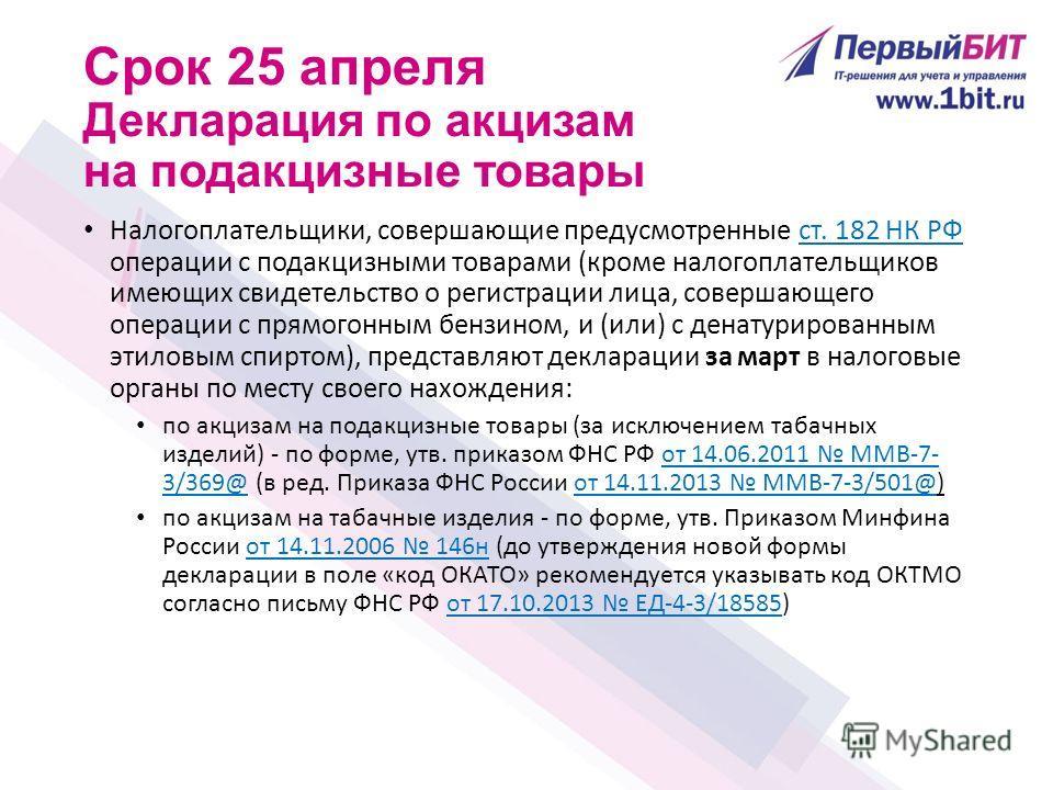 Срок 25 апреля Декларация по акцизам на подакцизные товары Налогоплательщики, совершающие предусмотренные ст. 182 НК РФ операции с подакцизными товарами (кроме налогоплательщиков имеющих свидетельство о регистрации лица, совершающего операции с прямо