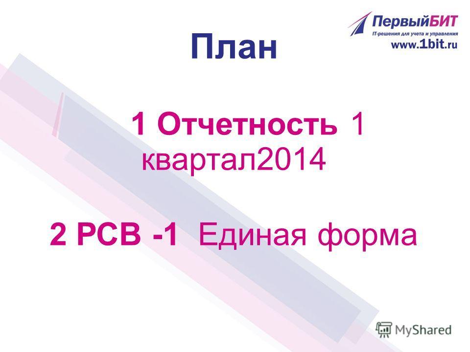 План 1 Отчетность 1 квартал2014 2 РСВ -1 Единая форма