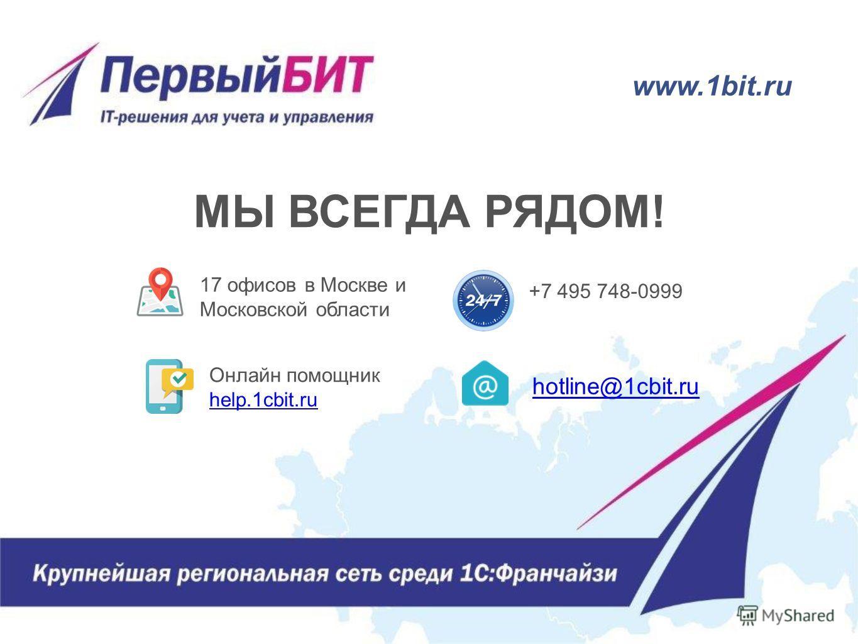 МЫ ВСЕГДА РЯДОМ! 17 офисов в Москве и Московской области hotline@1cbit.ru +7 495 748-0999 Онлайн помощник help.1cbit.ru www.1bit.ru