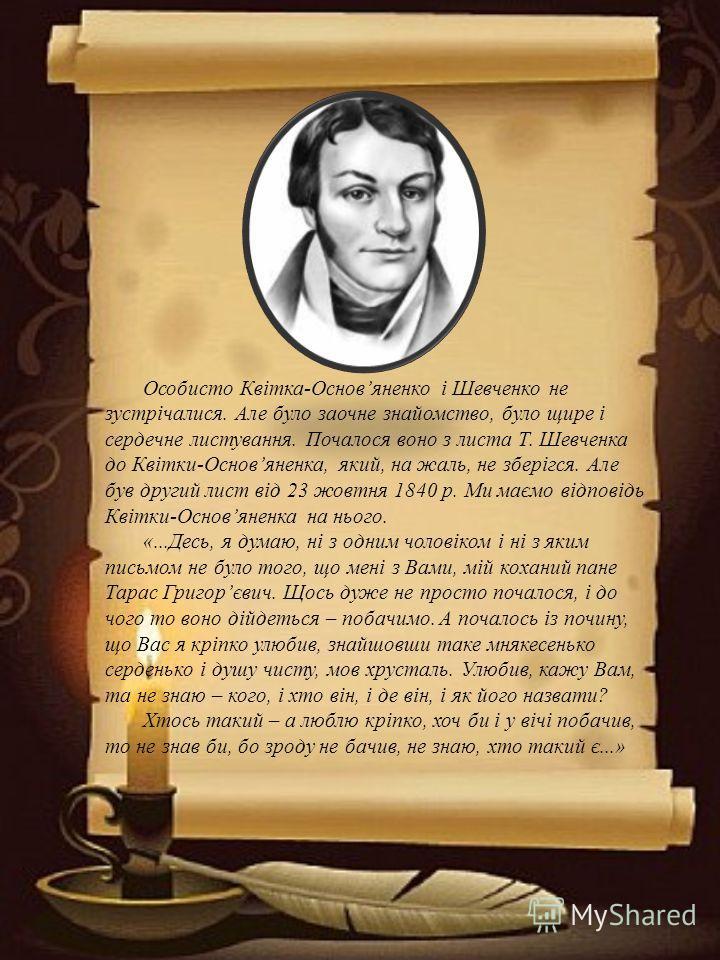 Особисто Квітка-Основяненко і Шевченко не зустрічалися. Але було заочне знайомство, було щире і сердечне листування. Почалося воно з листа Т. Шевченка до Квітки-Основяненка, який, на жаль, не зберігся. Але був другий лист від 23 жовтня 1840 р. Ми має