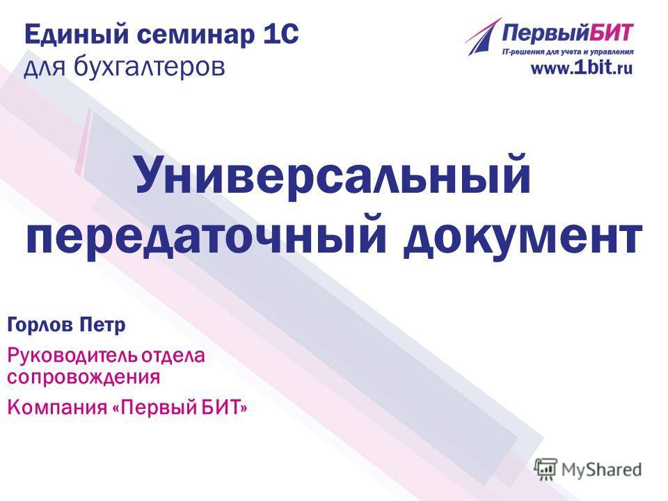 Единый семинар 1С для бухгалтеров Горлов Петр Руководитель отдела сопровождения Компания «Первый БИТ» Универсальный передаточный документ
