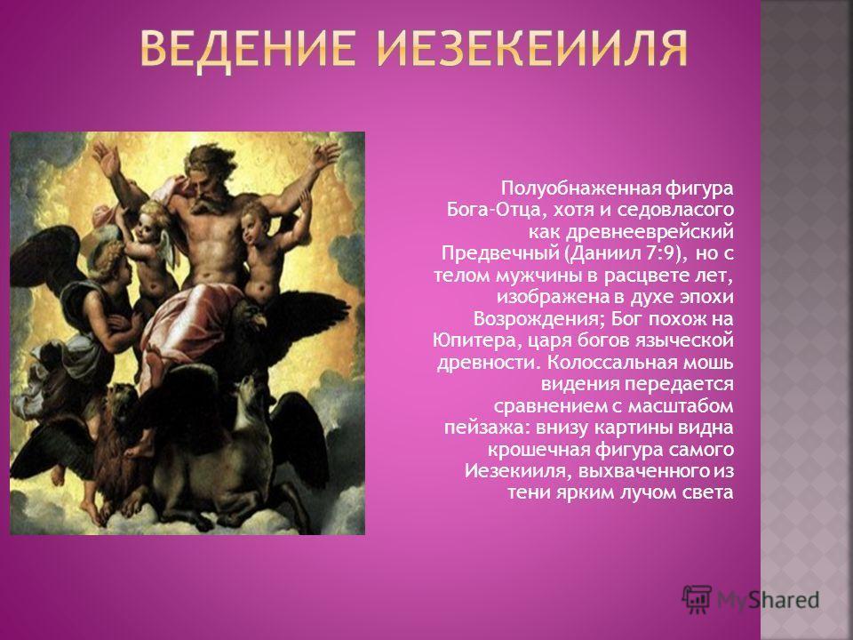 Полуобнаженная фигура Бога-Отца, хотя и седовласого как древнееврейский Предвечный (Даниил 7:9), но с телом мужчины в расцвете лет, изображена в духе эпохи Возрождения; Бог похож на Юпитера, царя богов языческой древности. Колоссальная мошь видения п