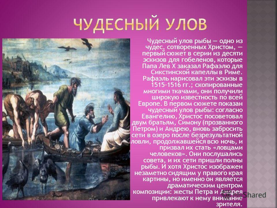 Чудесный улов рыбы одно из чудес, сотворенных Христом, первый сюжет в серии из десяти эскизов для гобеленов, которые Папа Лев X заказал Рафаэлю для Сикстинской капеллы в Риме. Рафаэль нарисовал эти эскизы в 1515-1516 гг.; скопированные многими ткачам