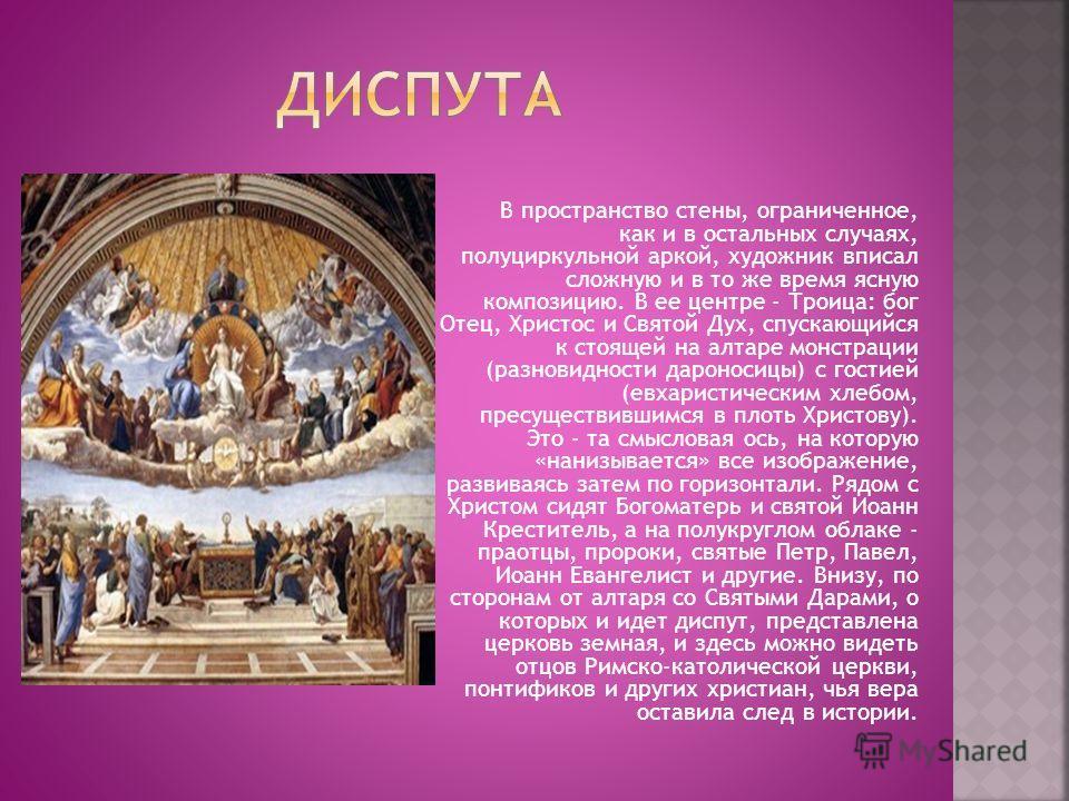 В пространство стены, ограниченное, как и в остальных случаях, полуциркульной аркой, художник вписал сложную и в то же время ясную композицию. В ее центре - Троица: бог Отец, Христос и Святой Дух, спускающийся к стоящей на алтаре монстрации (разновид