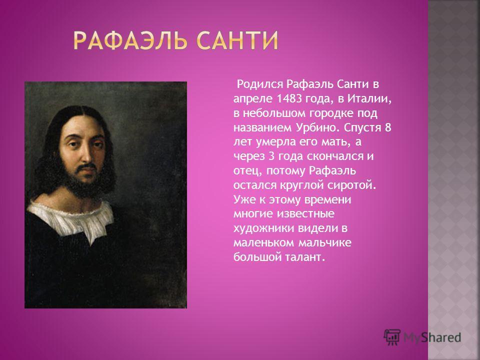 Родился Рафаэль Санти в апреле 1483 года, в Италии, в небольшом городке под названием Урбино. Спустя 8 лет умерла его мать, а через 3 года скончался и отец, потому Рафаэль остался круглой сиротой. Уже к этому времени многие известные художники видели