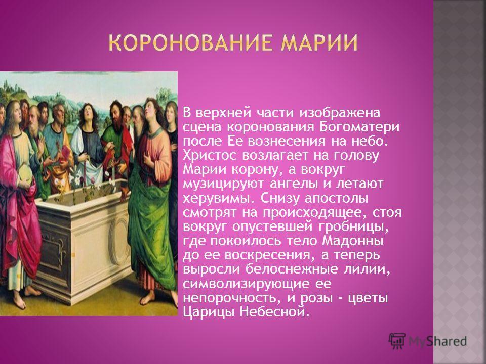 В верхней части изображена сцена коронования Богоматери после Ее вознесения на небо. Христос возлагает на голову Марии корону, а вокруг музицируют ангелы и летают херувимы. Снизу апостолы смотрят на происходящее, стоя вокруг опустевшей гробницы, где