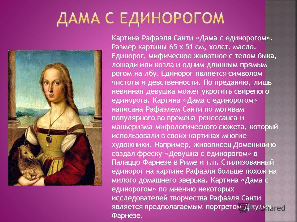 Картина Рафаэля Санти «Дама с единорогом». Размер картины 65 x 51 см, холст, масло. Единорог, мифическое животное с телом быка, лошади или козла и одним длинным прямым рогом на лбу. Единорог является символом чистоты и девственности. По преданию, лиш