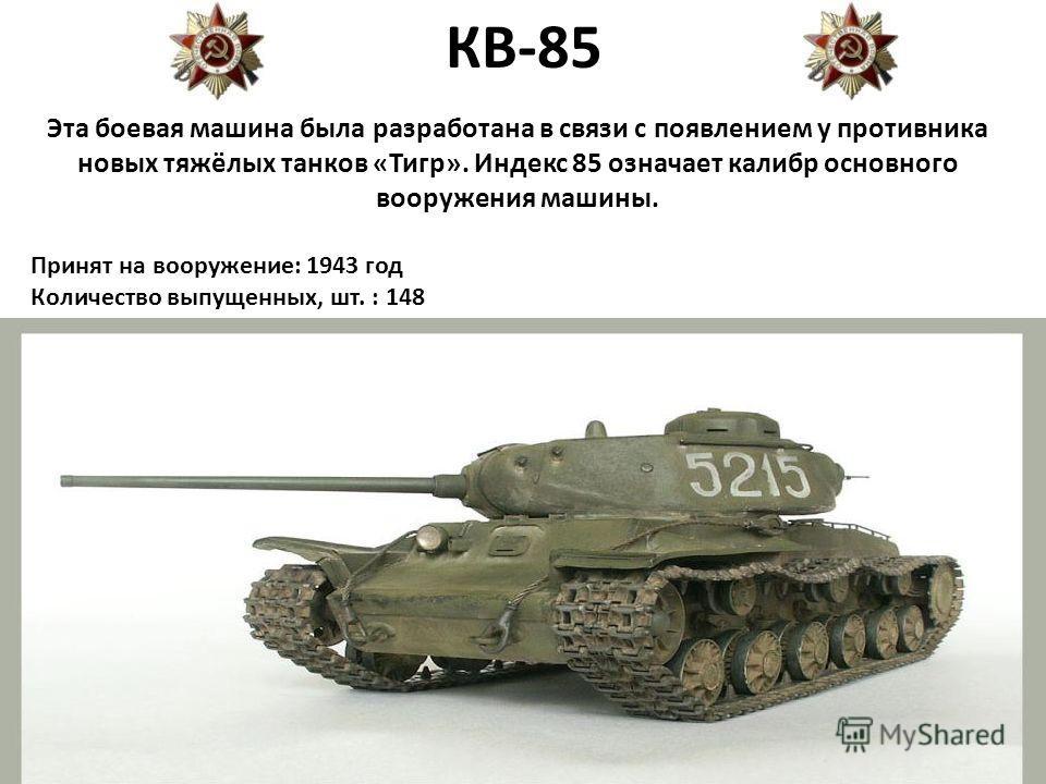 КВ-85 Эта боевая машина была разработана в связи с появлением у противника новых тяжёлых танков «Тигр». Индекс 85 означает калибр основного вооружения машины. Принят на вооружение: 1943 год Количество выпущенных, шт. : 148