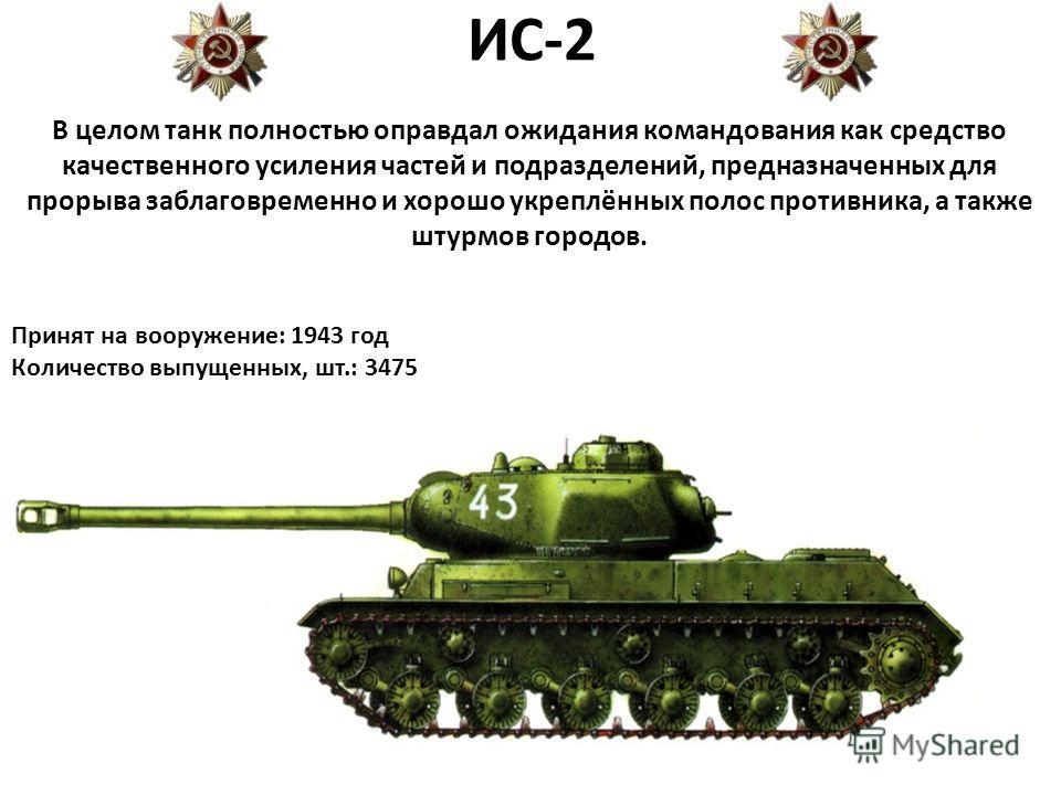 ИС-2 В целом танк полностью оправдал ожидания командования как средство качественного усиления частей и подразделений, предназначенных для прорыва заблаговременно и хорошо укреплённых полос противника, а также штурмов городов. Принят на вооружение: 1