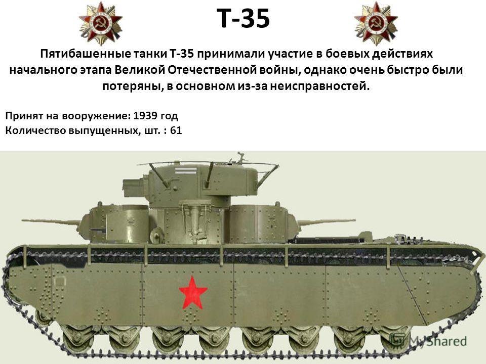 Т-35 Пятибашенные танки Т-35 принимали участие в боевых действиях начального этапа Великой Отечественной войны, однако очень быстро были потеряны, в основном из-за неисправностей. Принят на вооружение: 1939 год Количество выпущенных, шт. : 61