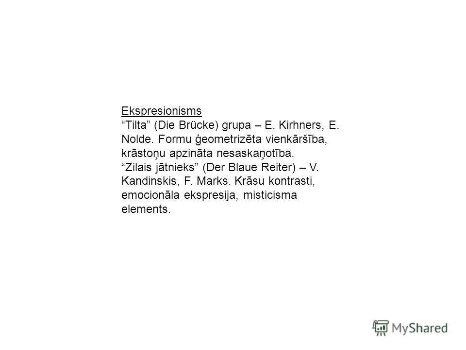 Ekspresionisms Tilta (Die Brücke) grupa – E. Kirhners, E. Nolde. Formu ģeometrizēta vienkāršība, krāstoņu apzināta nesaskaņotība. Zilais jātnieks (Der Blaue Reiter) – V. Kandinskis, F. Marks. Krāsu kontrasti, emocionāla ekspresija, misticisma element