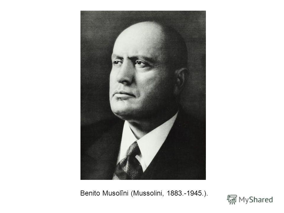 Benito Musolīni (Mussolini, 1883.-1945.).