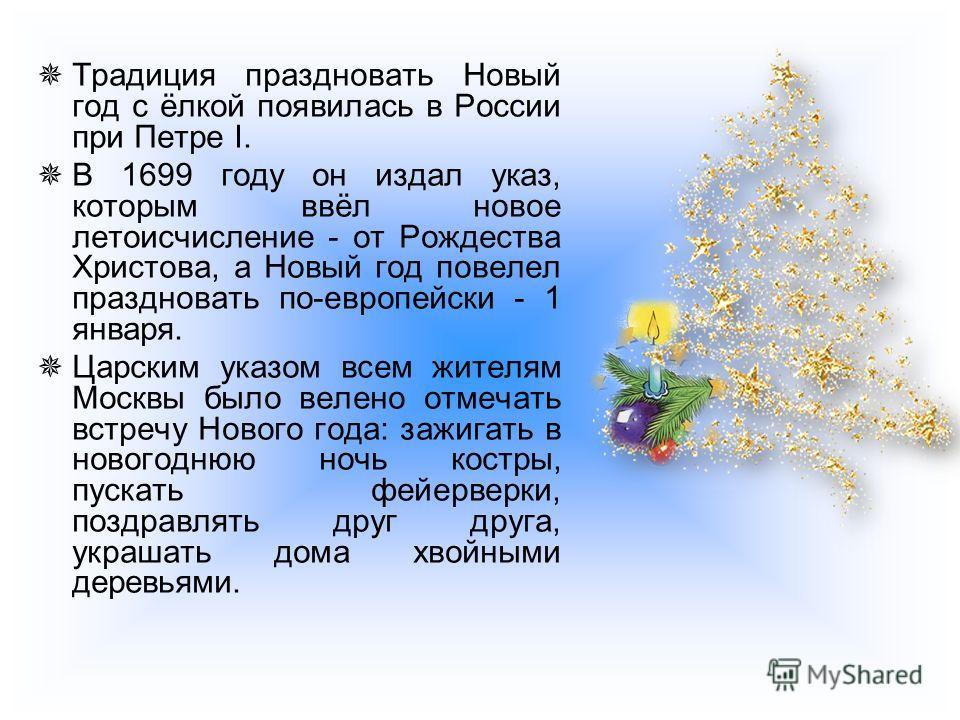 Традиция праздновать Новый год с ёлкой появилась в России при Петре I. В 1699 году он издал указ, которым ввёл новое летоисчисление - от Рождества Христова, а Новый год повелел праздновать по-европейски - 1 января. Царским указом всем жителям Москвы