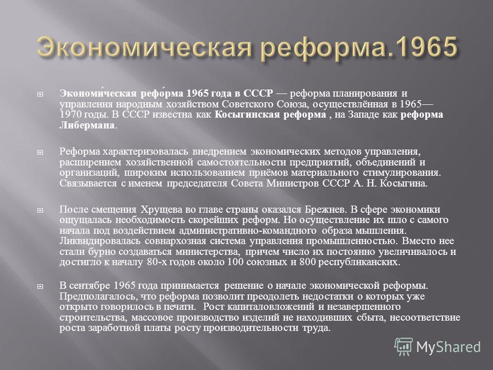 Экономическая реформа 1965 года в СССР реформа планирования и управления народным хозяйством Советского Союза, осуществлённая в 1965 1970 годы. В СССР известна как Косыгинская реформа, на Западе как реформа Либермана. Реформа характеризовалась внедре