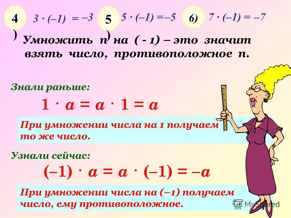 3 · (–1) = –35 · (–1) =–57 · (–1) =–7 4)4) 5)5) 6)6) (–1) · a = a · (–1) = – a 1 · a = a · 1 = a При умножении числа на 1 получаем то же число. При умножении числа на (–1) получаем число, ему противоположное. Знали раньше: Узнали сейчас: Умножить n н
