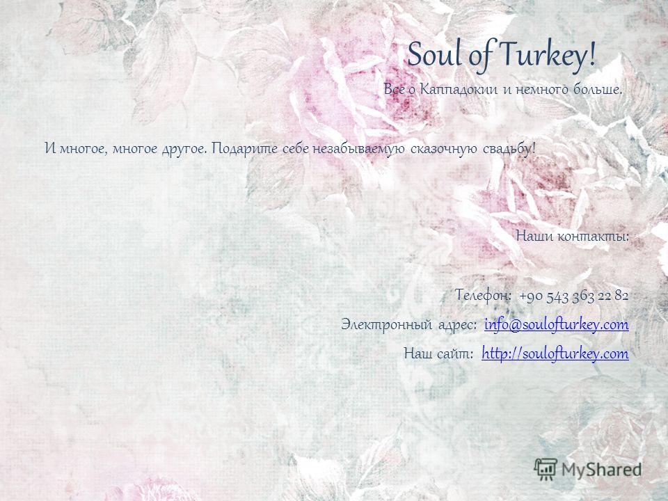 Soul of Turkey! Все о Каппадокии и немного больше. И многое, многое другое. Подарите себе незабываемую сказочную свадьбу! Наши контакты: Телефон: +90 543 363 22 82 Электронный адрес: info@soulofturkey.cominfo@soulofturkey.com Наш сайт: http://souloft