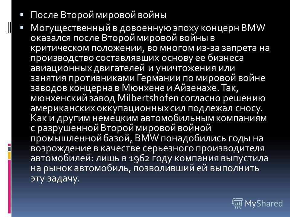 После Второй мировой войны Могущественный в довоенную эпоху концерн BMW оказался после Второй мировой войны в критическом положении, во многом из-за запрета на производство составлявших основу ее бизнеса авиационных двигателей и уничтожения или занят