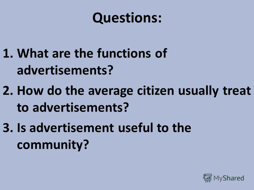 Questions: 1.What are the functions of advertisements? 2.How do the average citizen usually treat to advertisements? 3.Is advertisement useful to the community?