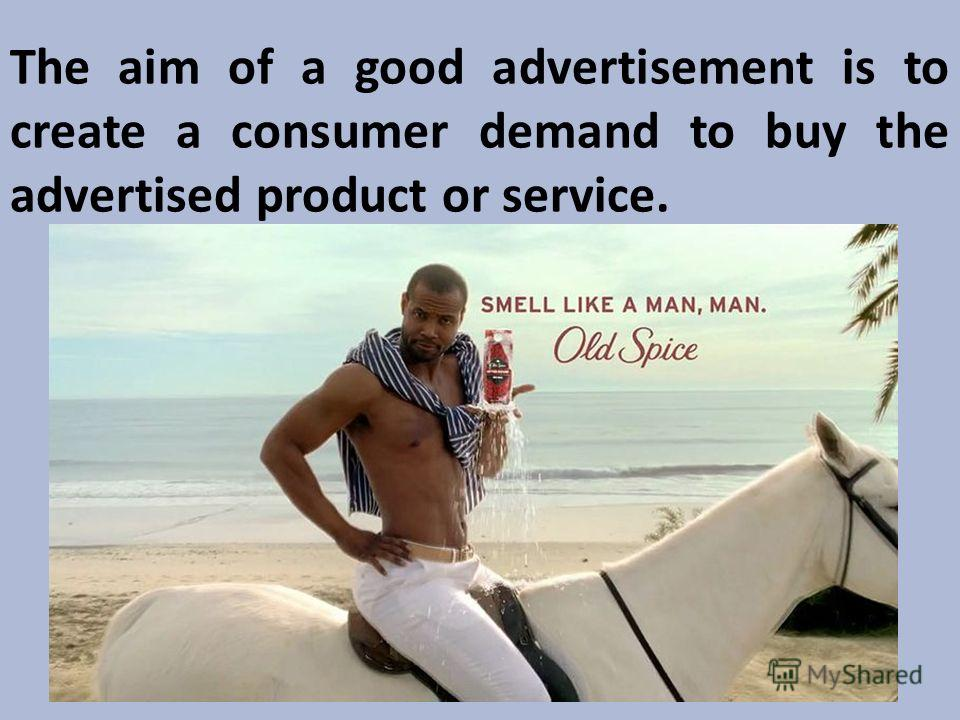 The aim of a good advertisement is to create a consumer demand to buy the advertised product or service.