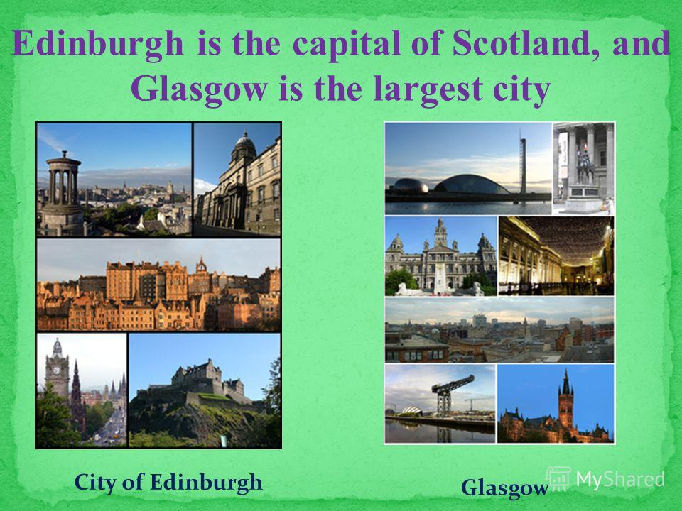 Edinburgh is the capital of Scotland, and Glasgow is the largest city City of Edinburgh Glasgow