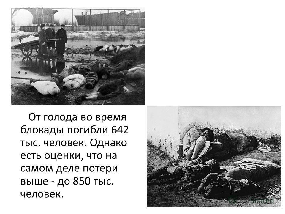 От голода во время блокады погибли 642 тыс. человек. Однако есть оценки, что на самом деле потери выше - до 850 тыс. человек.