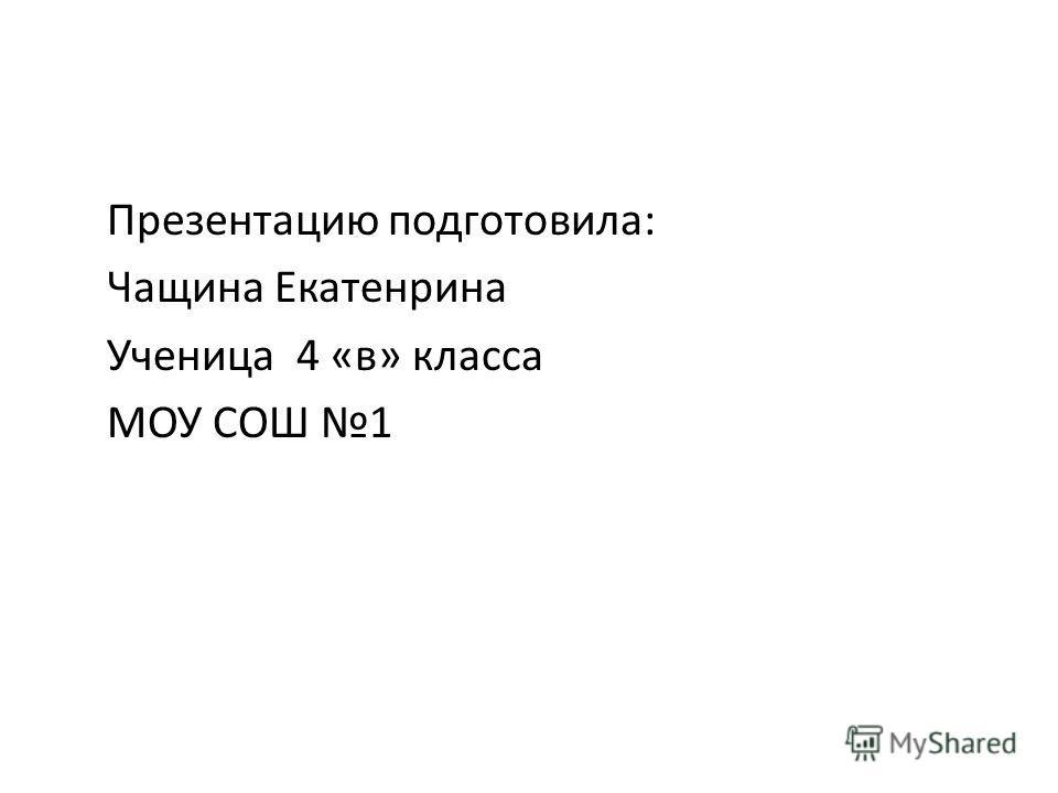 Презентацию подготовила: Чащина Екатенрина Ученица 4 «в» класса МОУ СОШ 1