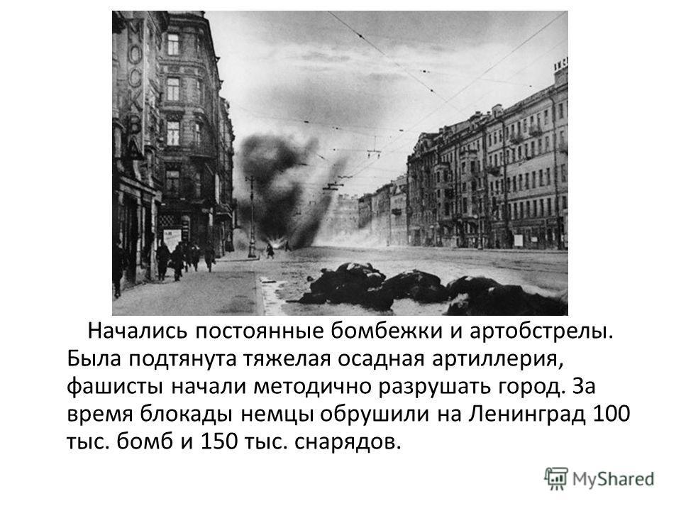 Начались постоянные бомбежки и артобстрелы. Была подтянута тяжелая осадная артиллерия, фашисты начали методично разрушать город. За время блокады немцы обрушили на Ленинград 100 тыс. бомб и 150 тыс. снарядов.
