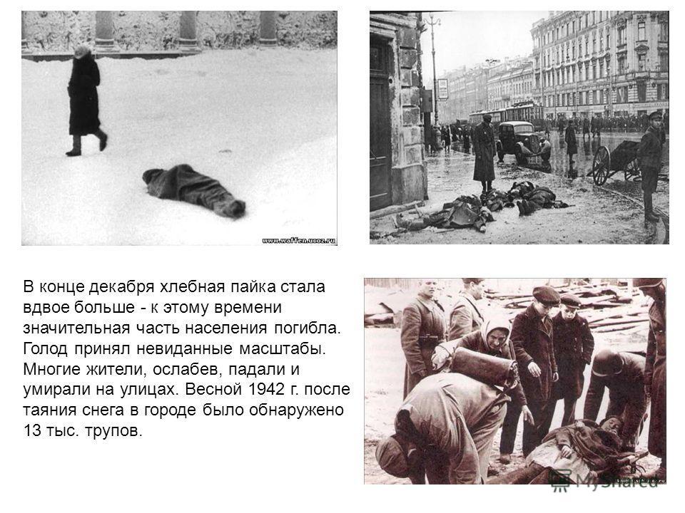 В конце декабря хлебная пайка стала вдвое больше - к этому времени значительная часть населения погибла. Голод принял невиданные масштабы. Многие жители, ослабев, падали и умирали на улицах. Весной 1942 г. после таяния снега в городе было обнаружено