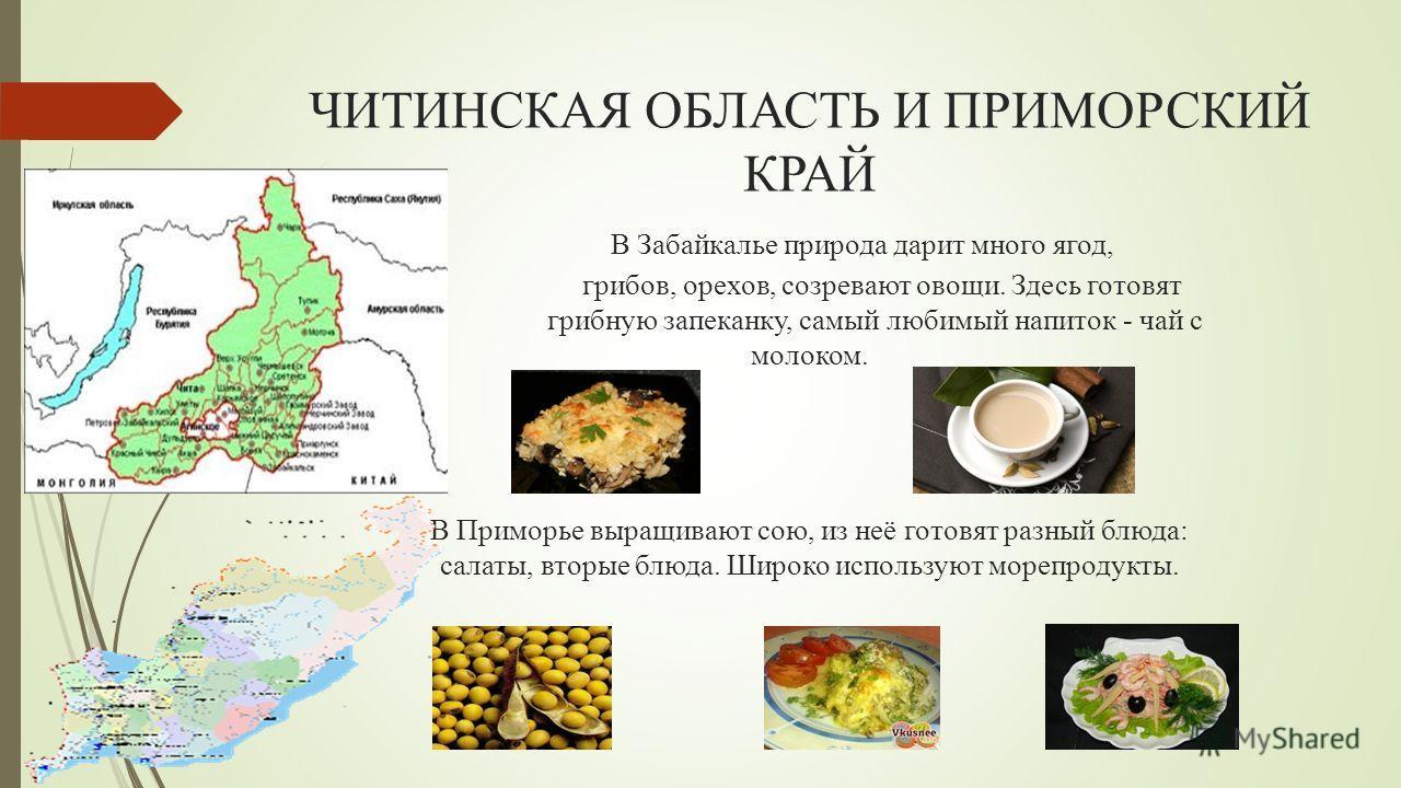 ЧИТИНСКАЯ ОБЛАСТЬ И ПРИМОРСКИЙ КРАЙ В Забайкалье природа дарит много ягод, грибов, орехов, созревают овощи. Здесь готовят грибную запеканку, самый любимый напиток - чай с молоком. В Приморье выращивают сою, из неё готовят разный блюда: салаты, вторые