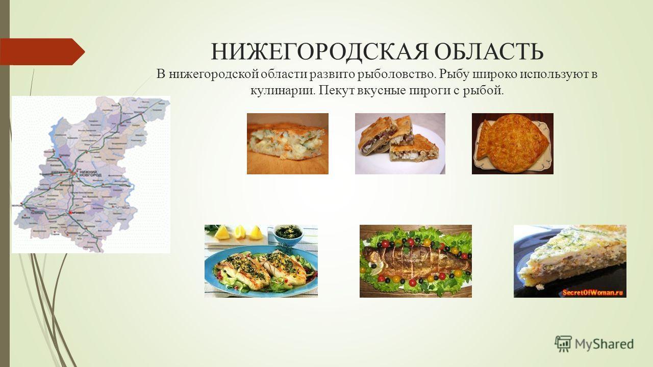 НИЖЕГОРОДСКАЯ ОБЛАСТЬ В нижегородской области развито рыболовство. Рыбу широко используют в кулинарии. Пекут вкусные пироги с рыбой.