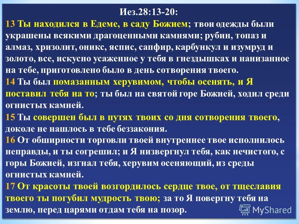 Иез.28:13-20: 13 Ты находился в Едеме, в саду Божием ; твои одежды были украшены всякими драгоценными камнями; рубин, топаз и алмаз, хризолит, оникс, яспис, сапфир, карбункул и изумруд и золото, все, искусно усаженное у тебя в гнездышках и нанизанное