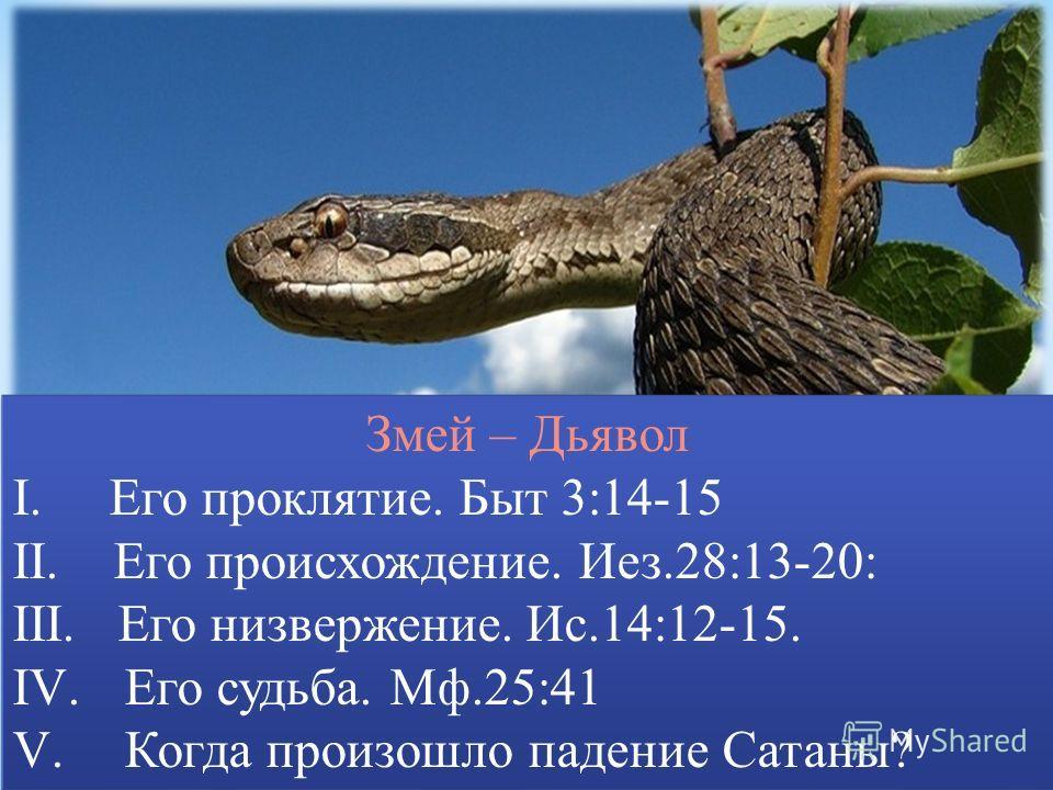 Змей – Дьявол I. Его проклятие. Быт 3:14-15 II. Его происхождение. Иез.28:13-20: III. Его низвержение. Ис.14:12-15. IV. Его судьба. Мф.25:41 V. Когда произошло падение Сатаны? Змей – Дьявол I. Его проклятие. Быт 3:14-15 II. Его происхождение. Иез.28: