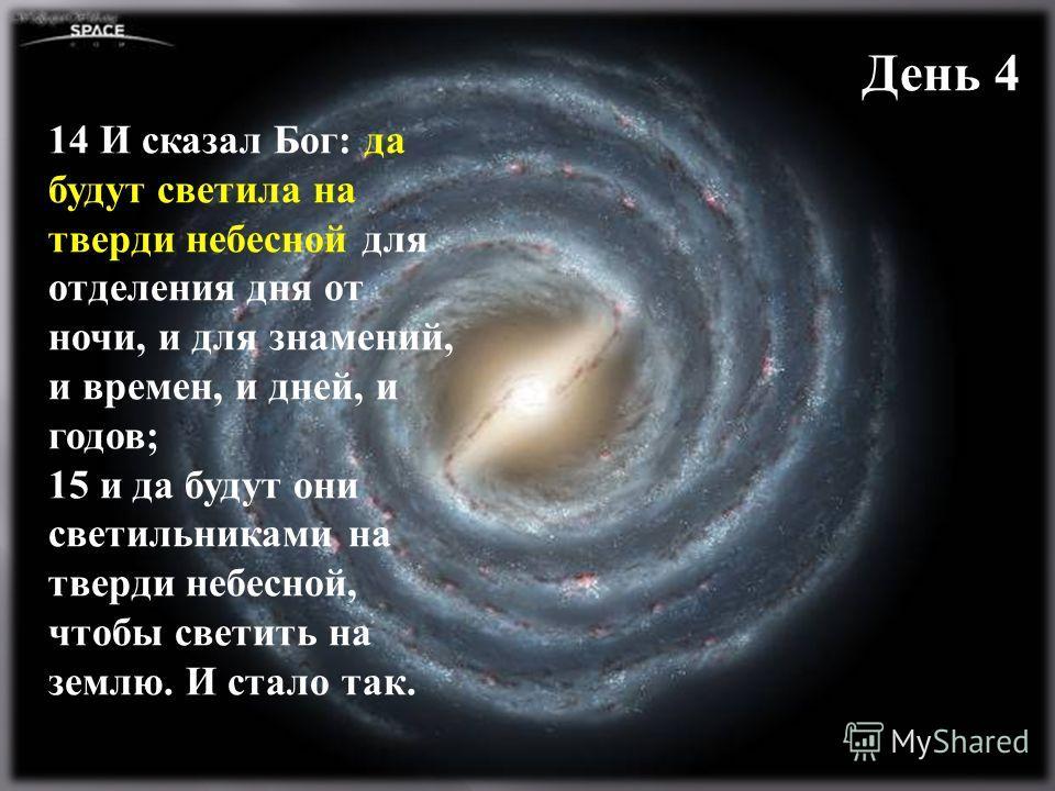 День 4 14 И сказал Бог: да будут светила на тверди небесной для отделения дня от ночи, и для знамений, и времен, и дней, и годов; 15 и да будут они светильниками на тверди небесной, чтобы светить на землю. И стало так.