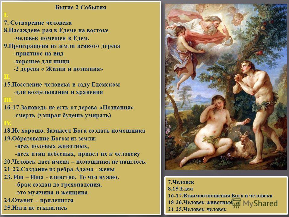 Бытие 2 События I. 7. Сотворение человека 8.Насаждене рая в Едеме на востоке -человек помещен в Едем. 9.Произращеня из земли всякого дерева -приятное на вид -хорошее для пищи -2 дерева « Жизни и познания» II. 15.Поселение человека в саду Едемском -дл