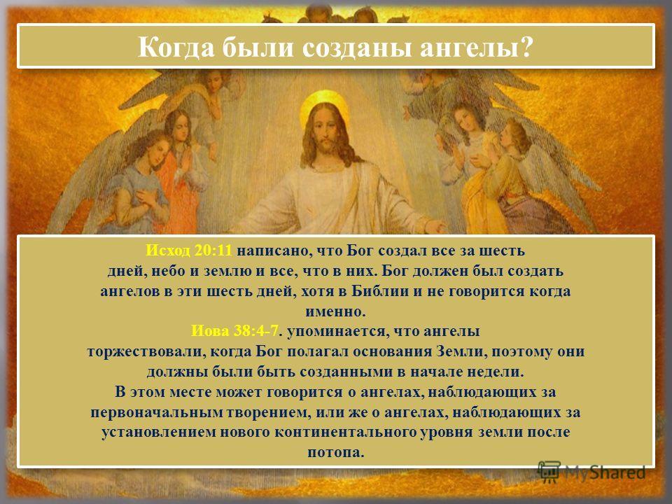 Когда были созданы ангелы? Исход 20:11 написано, что Бог создал все за шесть дней, небо и землю и все, что в них. Бог должен был создать ангелов в эти шесть дней, хотя в Библии и не говорится когда именно. Иова 38:4-7. упоминается, что ангелы торжест