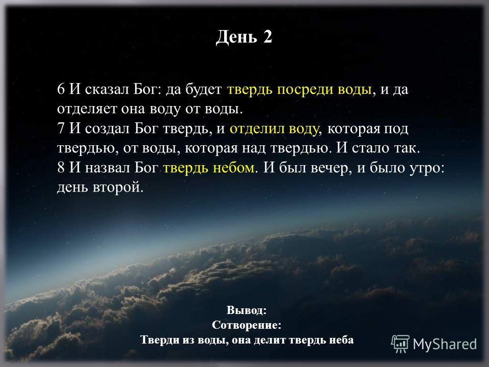 6 И сказал Бог: да будет твердь посреди воды, и да отделяет она воду от воды. 7 И создал Бог твердь, и отделил воду, которая под твердью, от воды, которая над твердью. И стало так. 8 И назвал Бог твердь небом. И был вечер, и было утро: день второй. Д